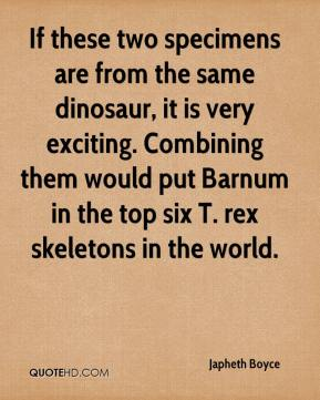Japheth Boyce  - If these two specimens are from the same dinosaur, it is very exciting. Combining them would put Barnum in the top six T. rex skeletons in the world.