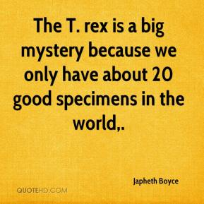 Japheth Boyce  - The T. rex is a big mystery because we only have about 20 good specimens in the world.