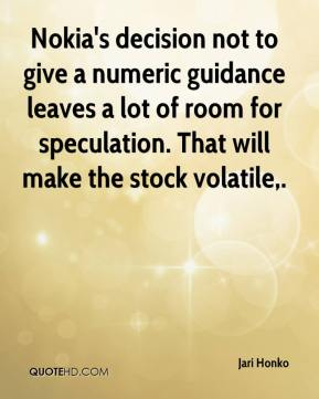 Jari Honko  - Nokia's decision not to give a numeric guidance leaves a lot of room for speculation. That will make the stock volatile.