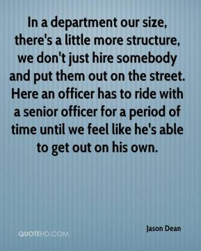 Jason Dean - In a department our size, there's a little more structure, we don't just hire somebody and put them out on the street. Here an officer has to ride with a senior officer for a period of time until we feel like he's able to get out on his own.