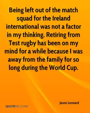 Jason Leonard  - Being left out of the match squad for the Ireland international was not a factor in my thinking. Retiring from Test rugby has been on my mind for a while because I was away from the family for so long during the World Cup.