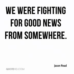 Jason Read  - We were fighting for good news from somewhere.