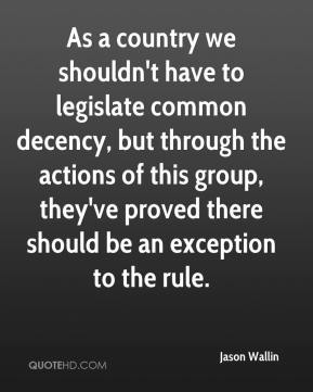 Jason Wallin  - As a country we shouldn't have to legislate common decency, but through the actions of this group, they've proved there should be an exception to the rule.
