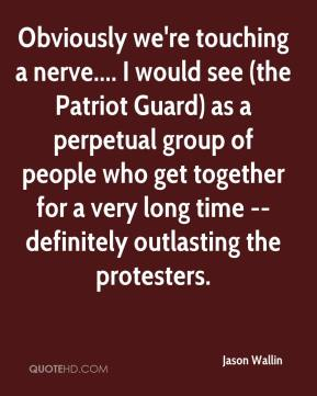 Jason Wallin  - Obviously we're touching a nerve.... I would see (the Patriot Guard) as a perpetual group of people who get together for a very long time -- definitely outlasting the protesters.