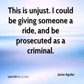 Javier Aguilar  - This is unjust. I could be giving someone a ride, and be prosecuted as a criminal.