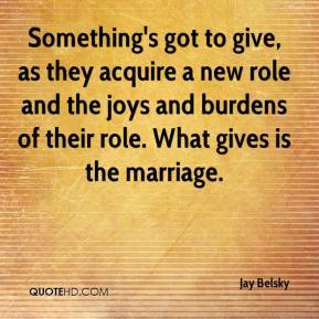 Jay Belsky  - Something's got to give, as they acquire a new role and the joys and burdens of their role. What gives is the marriage.