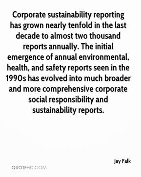 Jay Falk  - Corporate sustainability reporting has grown nearly tenfold in the last decade to almost two thousand reports annually. The initial emergence of annual environmental, health, and safety reports seen in the 1990s has evolved into much broader and more comprehensive corporate social responsibility and sustainability reports.