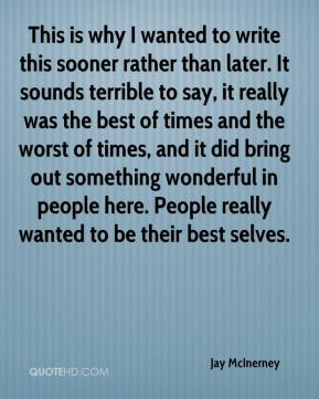 Jay McInerney  - This is why I wanted to write this sooner rather than later. It sounds terrible to say, it really was the best of times and the worst of times, and it did bring out something wonderful in people here. People really wanted to be their best selves.