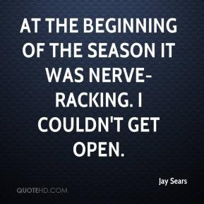 Jay Sears  - At the beginning of the season it was nerve-racking. I couldn't get open.