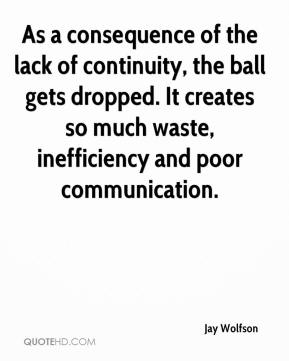 Jay Wolfson  - As a consequence of the lack of continuity, the ball gets dropped. It creates so much waste, inefficiency and poor communication.