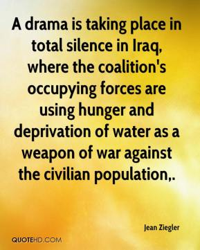 Jean Ziegler  - A drama is taking place in total silence in Iraq, where the coalition's occupying forces are using hunger and deprivation of water as a weapon of war against the civilian population.