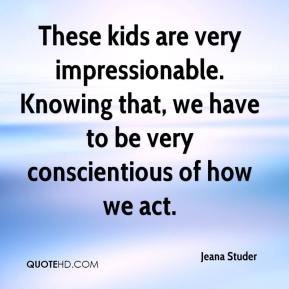 Jeana Studer  - These kids are very impressionable. Knowing that, we have to be very conscientious of how we act.