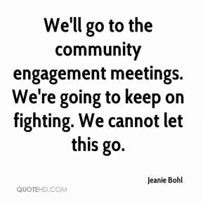 Jeanie Bohl  - We'll go to the community engagement meetings. We're going to keep on fighting. We cannot let this go.
