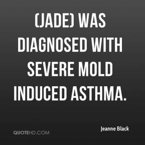 Jeanne Black  - (Jade) was diagnosed with severe mold induced asthma.