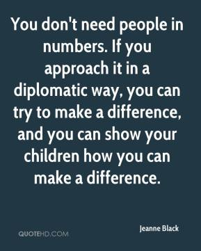 Jeanne Black  - You don't need people in numbers. If you approach it in a diplomatic way, you can try to make a difference, and you can show your children how you can make a difference.