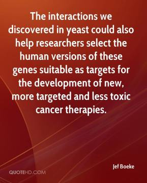 Jef Boeke  - The interactions we discovered in yeast could also help researchers select the human versions of these genes suitable as targets for the development of new, more targeted and less toxic cancer therapies.