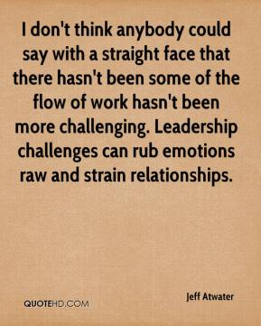 Jeff Atwater  - I don't think anybody could say with a straight face that there hasn't been some of the flow of work hasn't been more challenging. Leadership challenges can rub emotions raw and strain relationships.