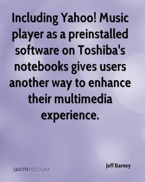 Jeff Barney  - Including Yahoo! Music player as a preinstalled software on Toshiba's notebooks gives users another way to enhance their multimedia experience.