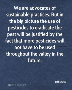 Jeff Erwin  - We are advocates of sustainable practices. But in the big picture the use of pesticides to eradicate the pest will be justified by the fact that more pesticides will not have to be used throughout the valley in the future.