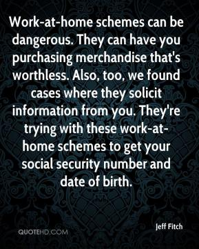 Jeff Fitch  - Work-at-home schemes can be dangerous. They can have you purchasing merchandise that's worthless. Also, too, we found cases where they solicit information from you. They're trying with these work-at-home schemes to get your social security number and date of birth.