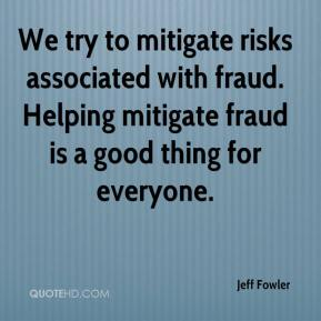 Jeff Fowler  - We try to mitigate risks associated with fraud. Helping mitigate fraud is a good thing for everyone.