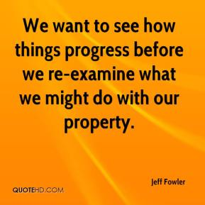 Jeff Fowler  - We want to see how things progress before we re-examine what we might do with our property.