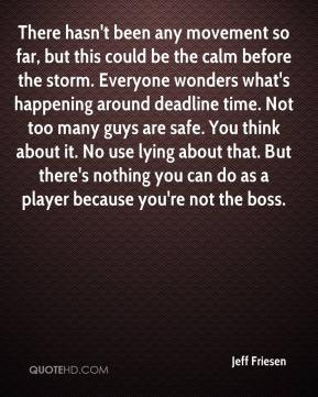 Jeff Friesen  - There hasn't been any movement so far, but this could be the calm before the storm. Everyone wonders what's happening around deadline time. Not too many guys are safe. You think about it. No use lying about that. But there's nothing you can do as a player because you're not the boss.