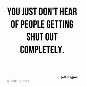 Jeff Gregson  - You just don't hear of people getting shut out completely.
