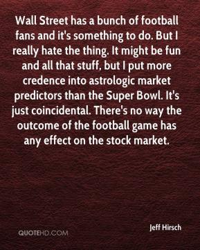 Jeff Hirsch  - Wall Street has a bunch of football fans and it's something to do. But I really hate the thing. It might be fun and all that stuff, but I put more credence into astrologic market predictors than the Super Bowl. It's just coincidental. There's no way the outcome of the football game has any effect on the stock market.