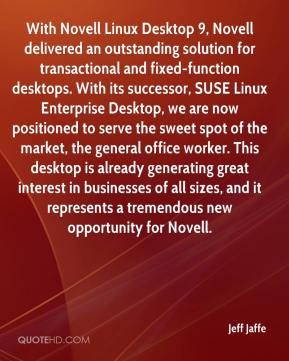 Jeff Jaffe  - With Novell Linux Desktop 9, Novell delivered an outstanding solution for transactional and fixed-function desktops. With its successor, SUSE Linux Enterprise Desktop, we are now positioned to serve the sweet spot of the market, the general office worker. This desktop is already generating great interest in businesses of all sizes, and it represents a tremendous new opportunity for Novell.