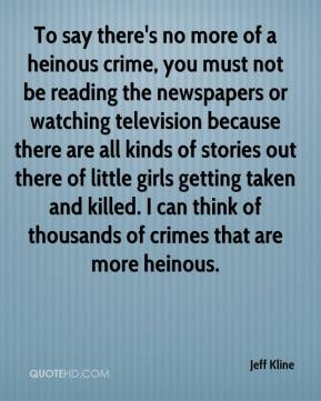 Jeff Kline  - To say there's no more of a heinous crime, you must not be reading the newspapers or watching television because there are all kinds of stories out there of little girls getting taken and killed. I can think of thousands of crimes that are more heinous.