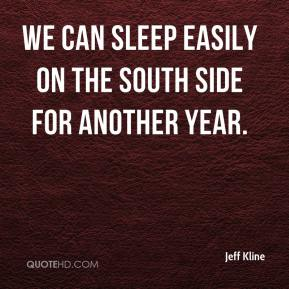 Jeff Kline  - We can sleep easily on the south side for another year.