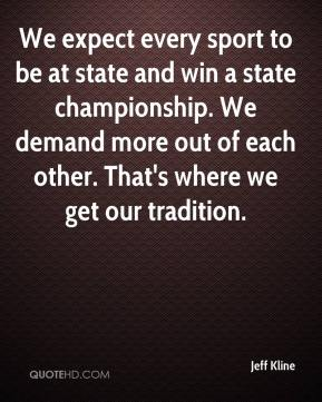 Jeff Kline  - We expect every sport to be at state and win a state championship. We demand more out of each other. That's where we get our tradition.