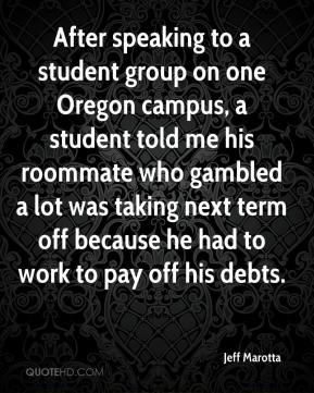 Jeff Marotta  - After speaking to a student group on one Oregon campus, a student told me his roommate who gambled a lot was taking next term off because he had to work to pay off his debts.