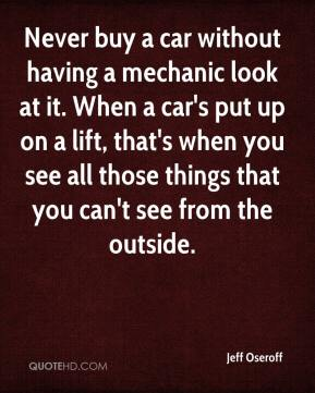 Never buy a car without having a mechanic look at it. When a car's put up on a lift, that's when you see all those things that you can't see from the outside.