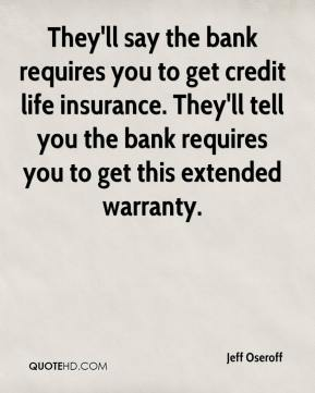 They'll say the bank requires you to get credit life insurance. They'll tell you the bank requires you to get this extended warranty.