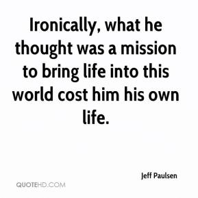 Jeff Paulsen  - Ironically, what he thought was a mission to bring life into this world cost him his own life.