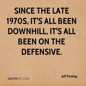 Jeff Ponting  - Since the late 1970s, it's all been downhill, it's all been on the defensive.