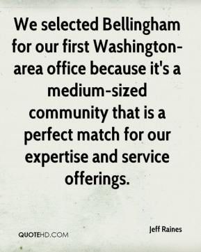 Jeff Raines  - We selected Bellingham for our first Washington-area office because it's a medium-sized community that is a perfect match for our expertise and service offerings.
