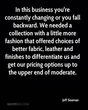 Jeff Seaman  - In this business you're constantly changing or you fall backward. We needed a collection with a little more fashion that offered choices of better fabric, leather and finishes to differentiate us and get our pricing options up to the upper end of moderate.