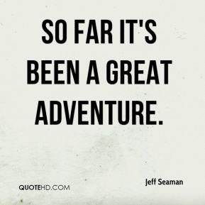 Jeff Seaman  - So far it's been a great adventure.