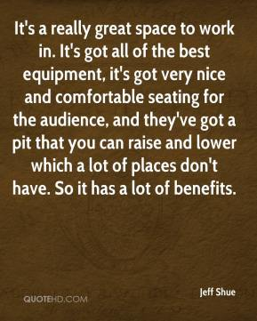 Jeff Shue  - It's a really great space to work in. It's got all of the best equipment, it's got very nice and comfortable seating for the audience, and they've got a pit that you can raise and lower which a lot of places don't have. So it has a lot of benefits.