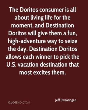 Jeff Swearingen  - The Doritos consumer is all about living life for the moment, and Destination Doritos will give them a fun, high-adventure way to seize the day. Destination Doritos allows each winner to pick the U.S. vacation destination that most excites them.