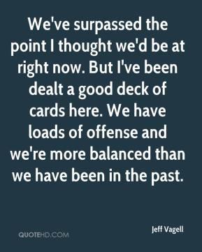 Jeff Vagell  - We've surpassed the point I thought we'd be at right now. But I've been dealt a good deck of cards here. We have loads of offense and we're more balanced than we have been in the past.