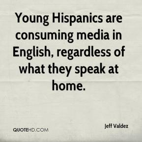 Jeff Valdez  - Young Hispanics are consuming media in English, regardless of what they speak at home.