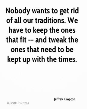 Jeffrey Kimpton  - Nobody wants to get rid of all our traditions. We have to keep the ones that fit -- and tweak the ones that need to be kept up with the times.