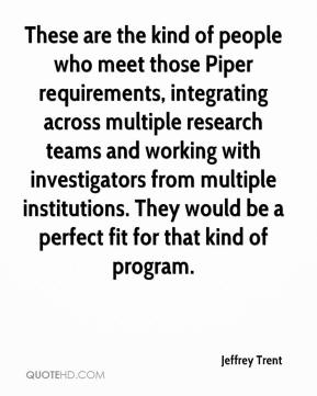 Jeffrey Trent  - These are the kind of people who meet those Piper requirements, integrating across multiple research teams and working with investigators from multiple institutions. They would be a perfect fit for that kind of program.