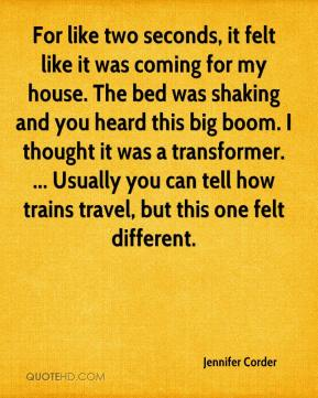 Jennifer Corder  - For like two seconds, it felt like it was coming for my house. The bed was shaking and you heard this big boom. I thought it was a transformer. ... Usually you can tell how trains travel, but this one felt different.