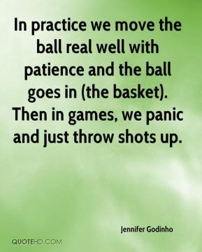 Jennifer Godinho  - In practice we move the ball real well with patience and the ball goes in (the basket). Then in games, we panic and just throw shots up.