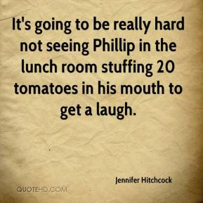 Jennifer Hitchcock  - It's going to be really hard not seeing Phillip in the lunch room stuffing 20 tomatoes in his mouth to get a laugh.